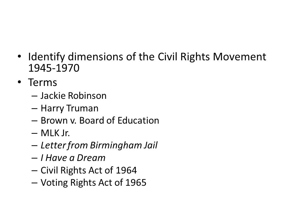 Identify dimensions of the Civil Rights Movement 1945-1970 Terms – Jackie Robinson – Harry Truman – Brown v. Board of Education – MLK Jr. – Letter fro