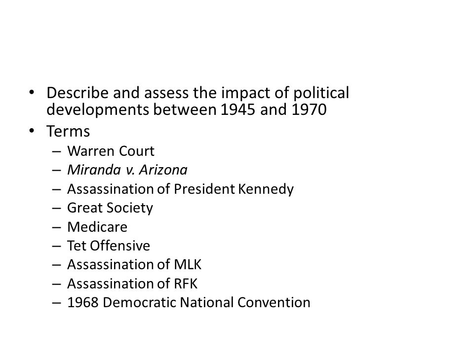 Describe and assess the impact of political developments between 1945 and 1970 Terms – Warren Court – Miranda v. Arizona – Assassination of President