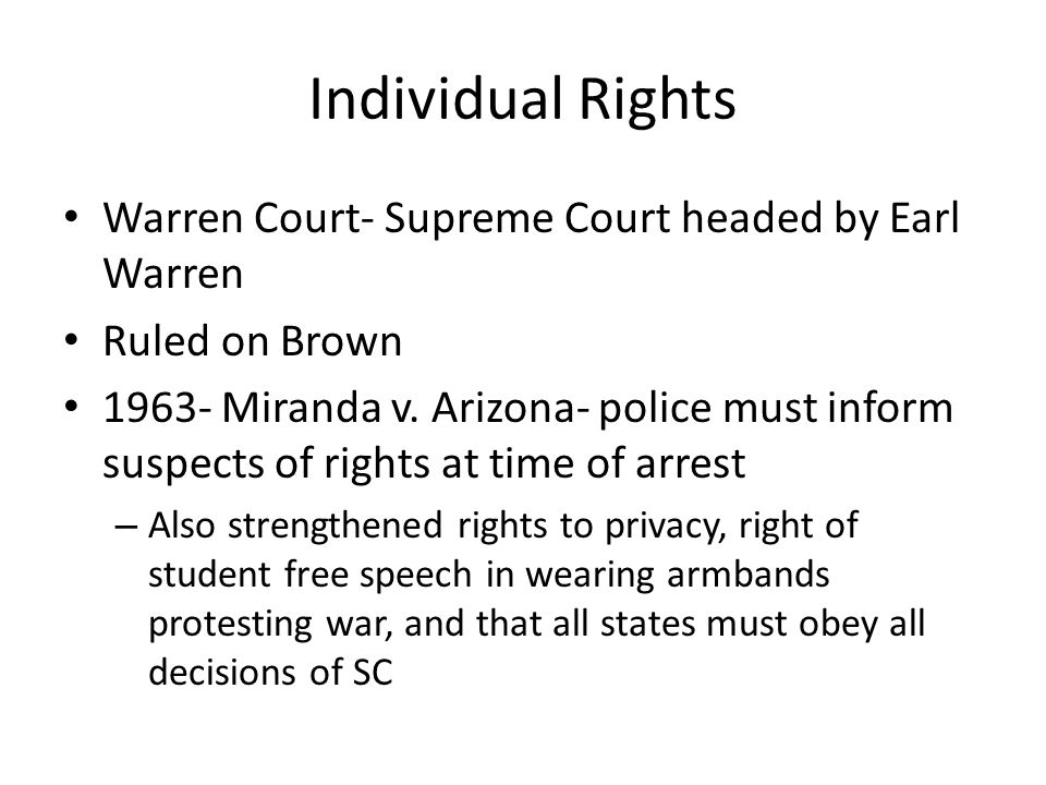 Individual Rights Warren Court- Supreme Court headed by Earl Warren Ruled on Brown 1963- Miranda v. Arizona- police must inform suspects of rights at