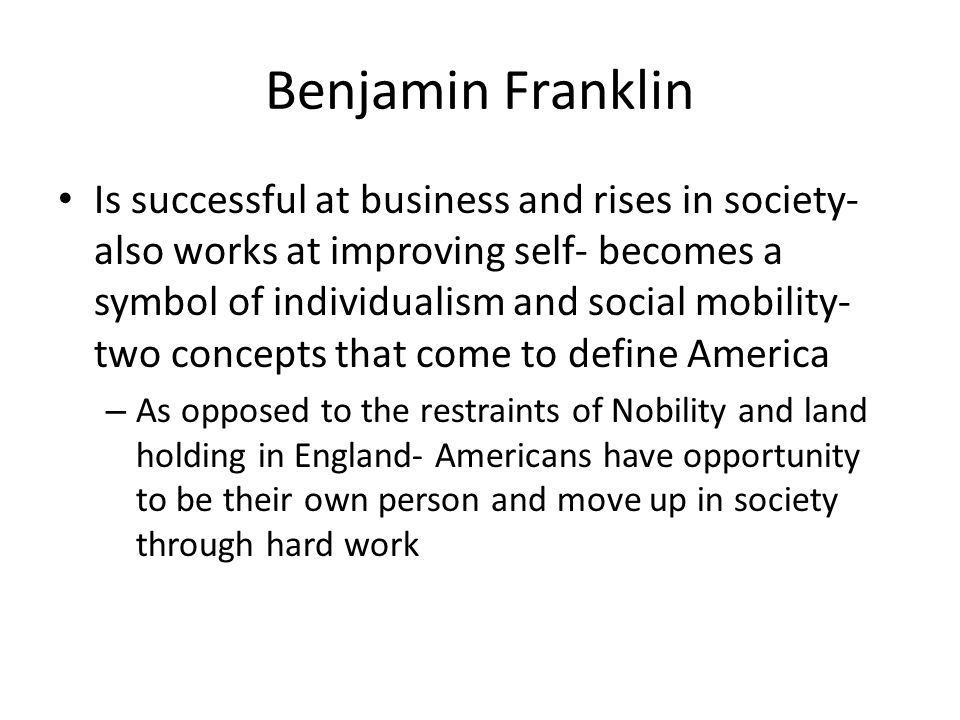 Benjamin Franklin Is successful at business and rises in society- also works at improving self- becomes a symbol of individualism and social mobility-