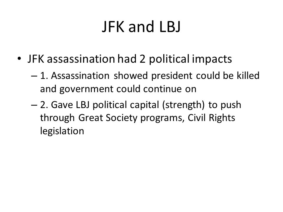 JFK and LBJ JFK assassination had 2 political impacts – 1. Assassination showed president could be killed and government could continue on – 2. Gave L