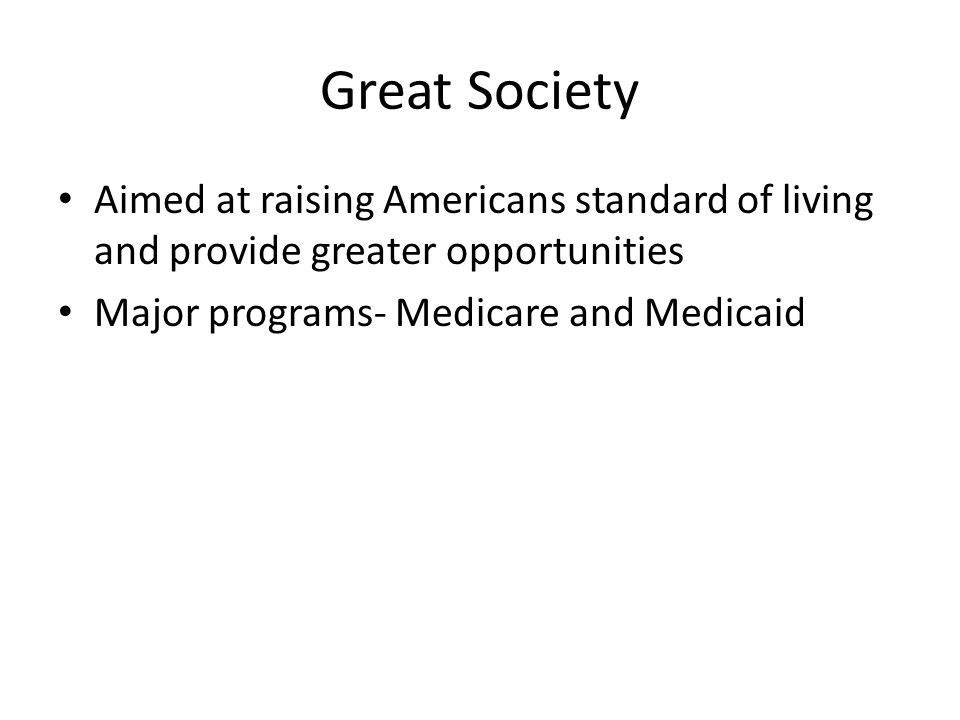 Great Society Aimed at raising Americans standard of living and provide greater opportunities Major programs- Medicare and Medicaid