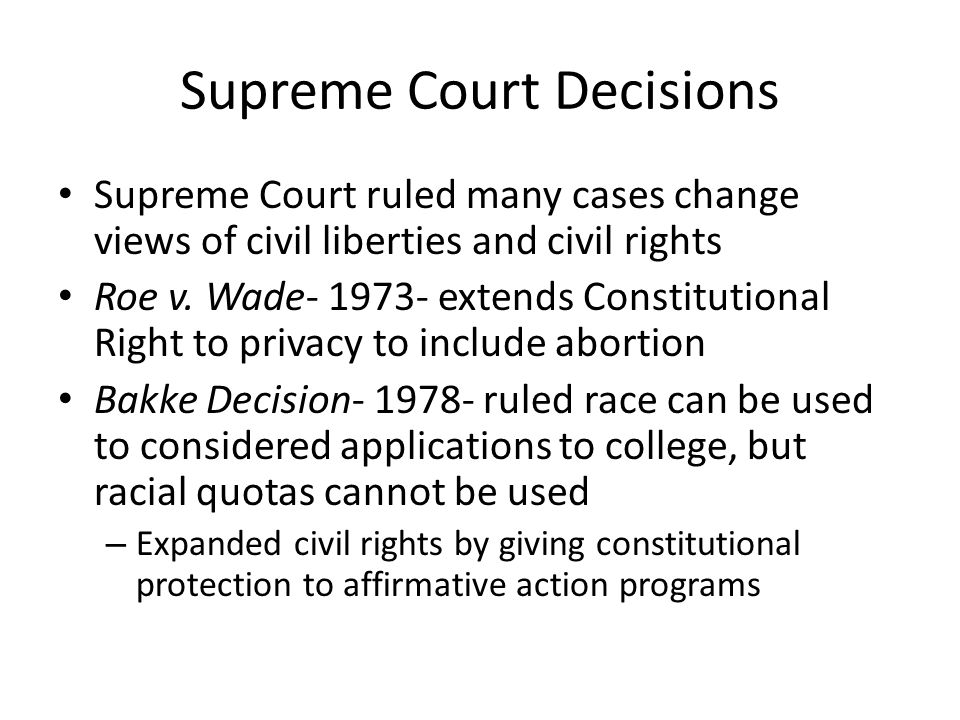 Supreme Court Decisions Supreme Court ruled many cases change views of civil liberties and civil rights Roe v. Wade- 1973- extends Constitutional Righ