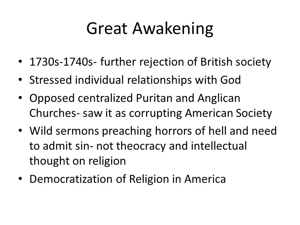 Great Awakening 1730s-1740s- further rejection of British society Stressed individual relationships with God Opposed centralized Puritan and Anglican
