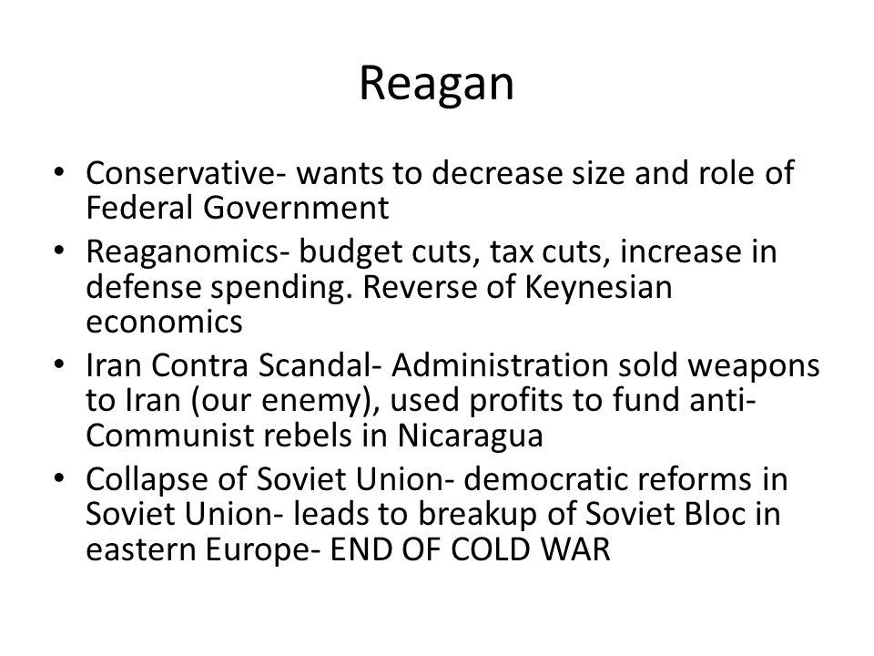 Reagan Conservative- wants to decrease size and role of Federal Government Reaganomics- budget cuts, tax cuts, increase in defense spending. Reverse o