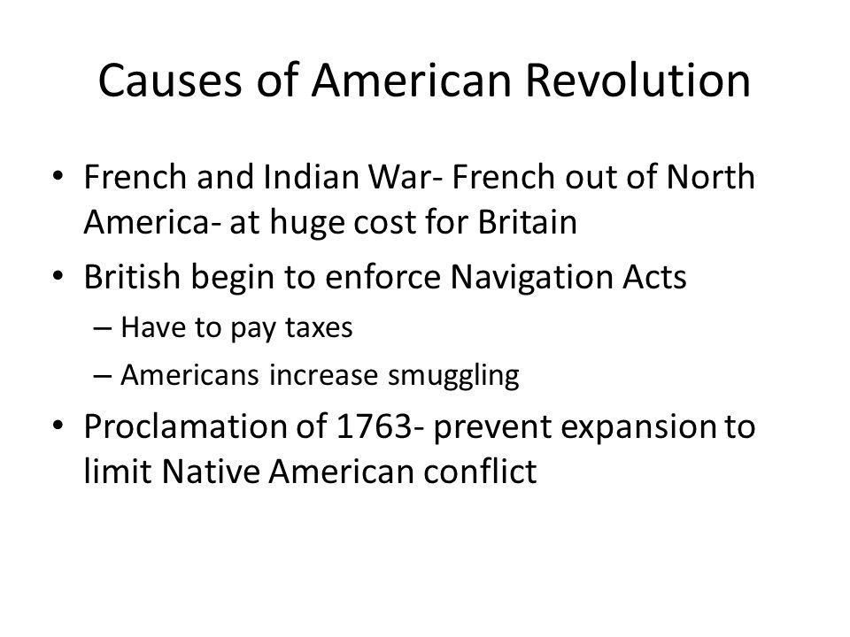 Causes of American Revolution French and Indian War- French out of North America- at huge cost for Britain British begin to enforce Navigation Acts –