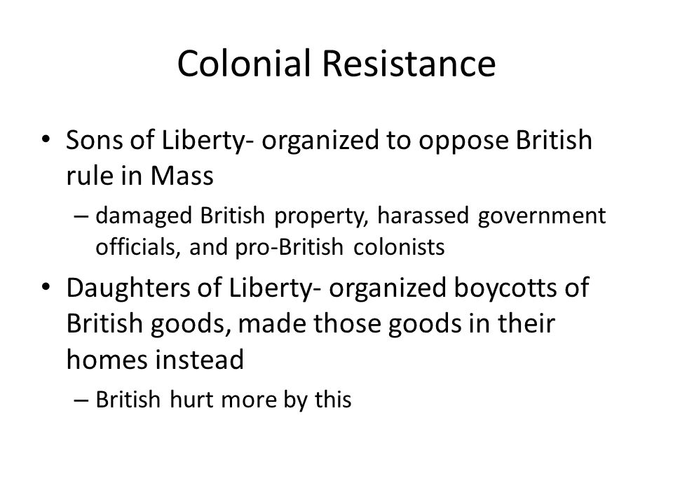 Colonial Resistance Sons of Liberty- organized to oppose British rule in Mass – damaged British property, harassed government officials, and pro-Briti