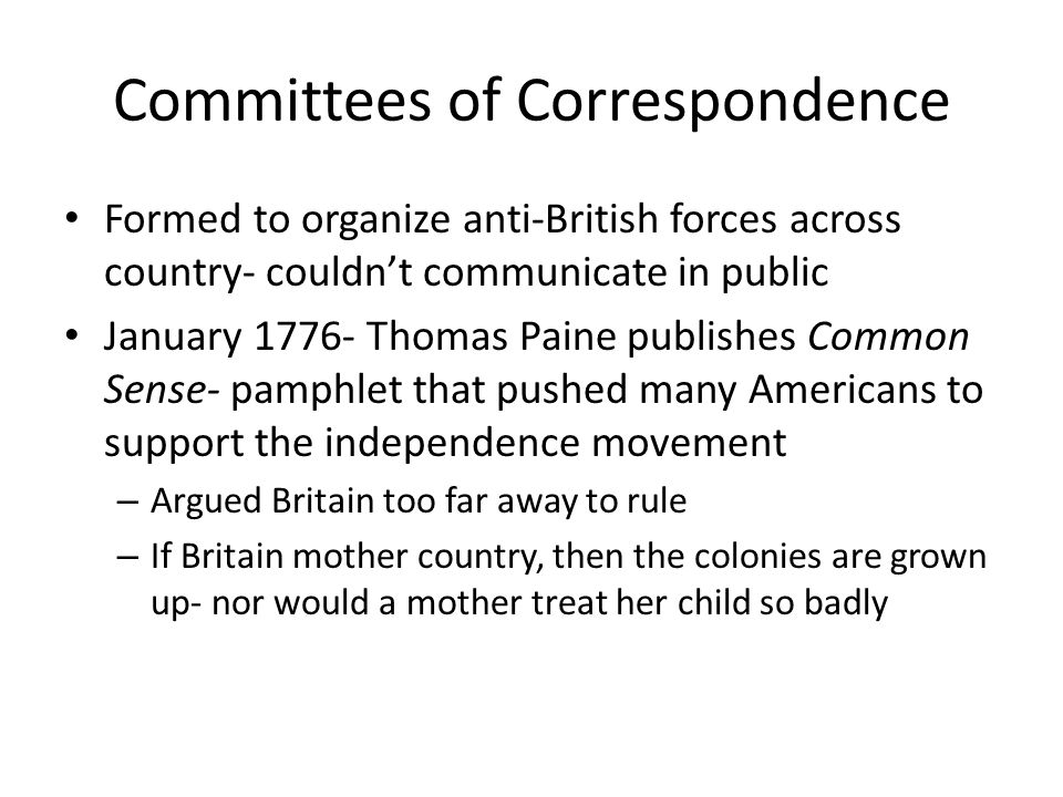 Committees of Correspondence Formed to organize anti-British forces across country- couldn't communicate in public January 1776- Thomas Paine publishe