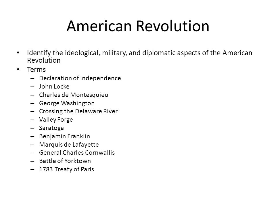 American Revolution Identify the ideological, military, and diplomatic aspects of the American Revolution Terms – Declaration of Independence – John L