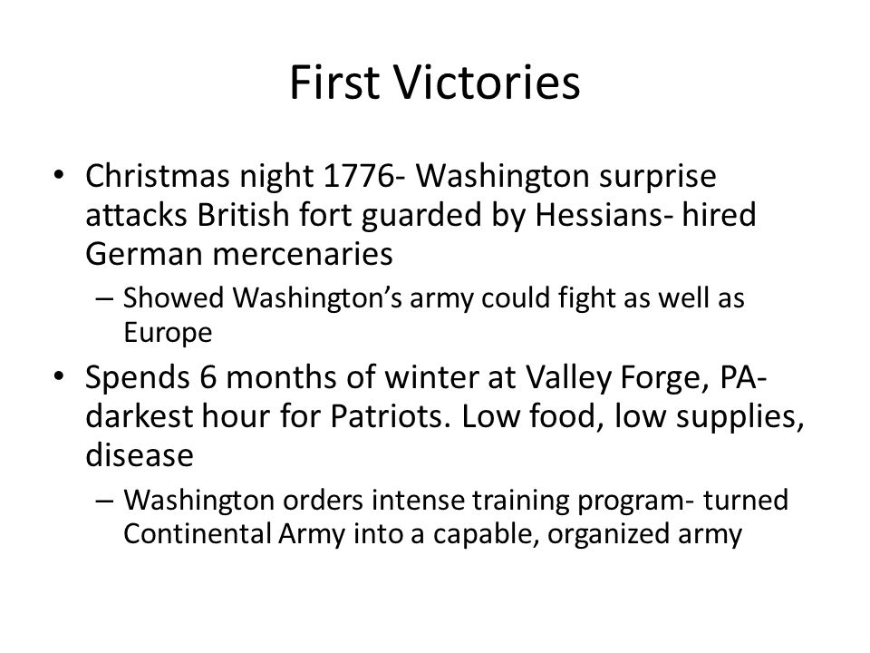 First Victories Christmas night 1776- Washington surprise attacks British fort guarded by Hessians- hired German mercenaries – Showed Washington's arm