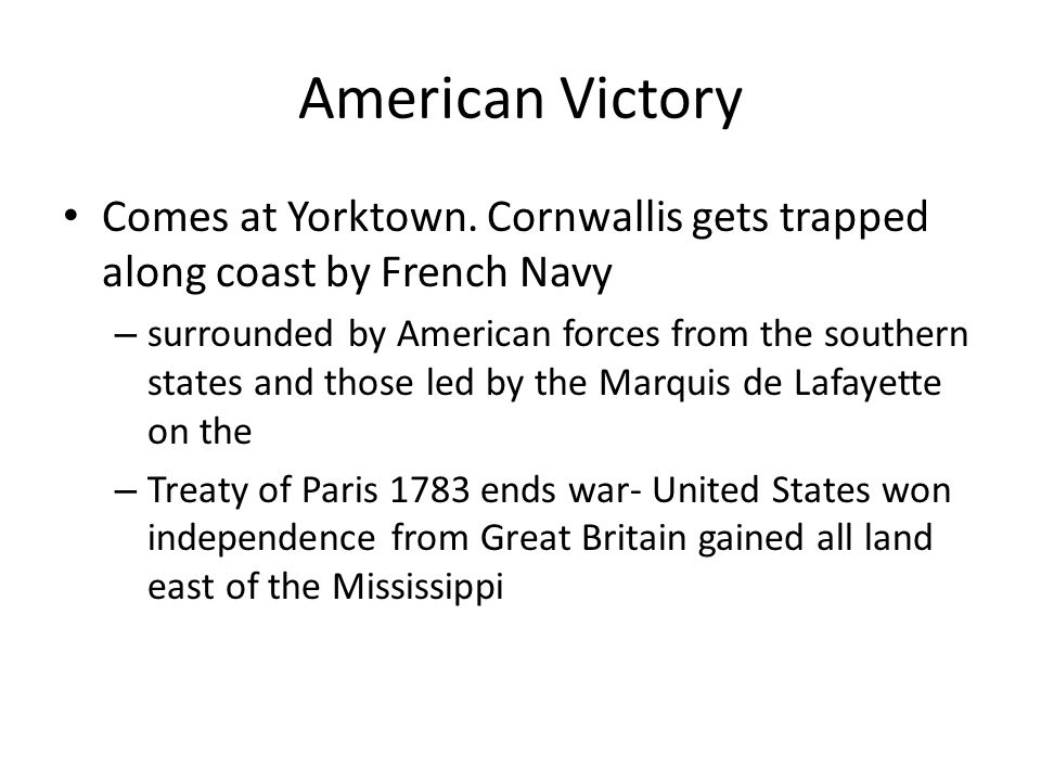 American Victory Comes at Yorktown. Cornwallis gets trapped along coast by French Navy – surrounded by American forces from the southern states and th