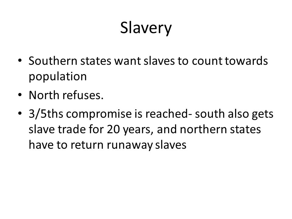 Slavery Southern states want slaves to count towards population North refuses. 3/5ths compromise is reached- south also gets slave trade for 20 years,