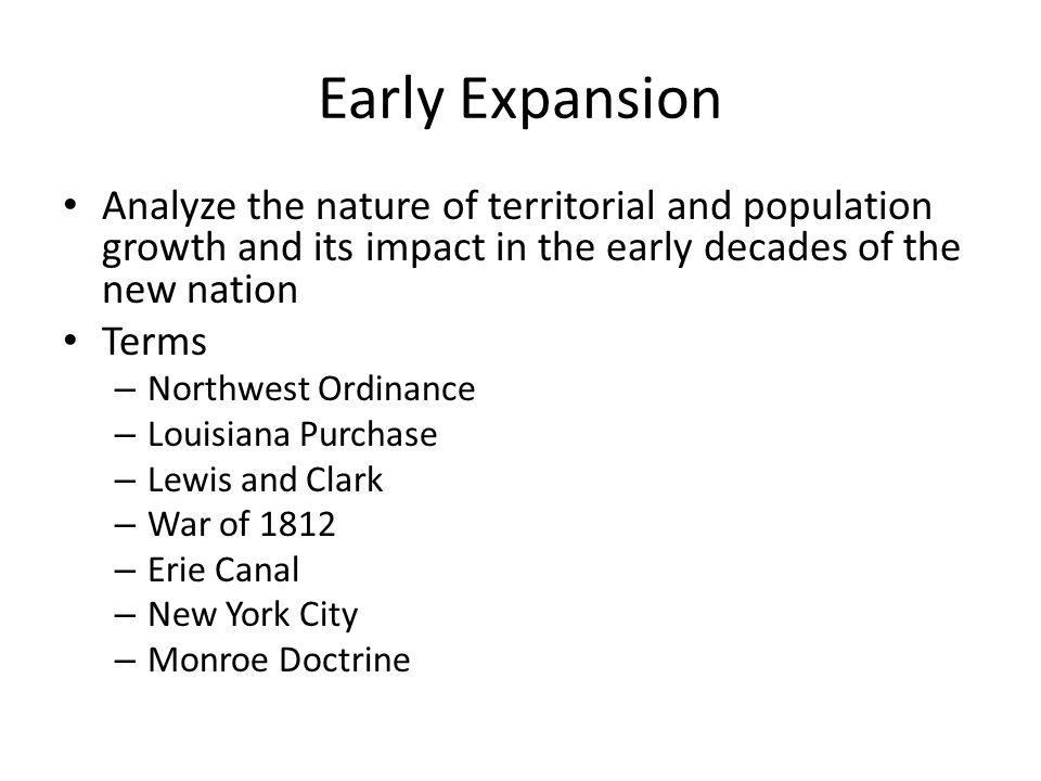 Early Expansion Analyze the nature of territorial and population growth and its impact in the early decades of the new nation Terms – Northwest Ordina