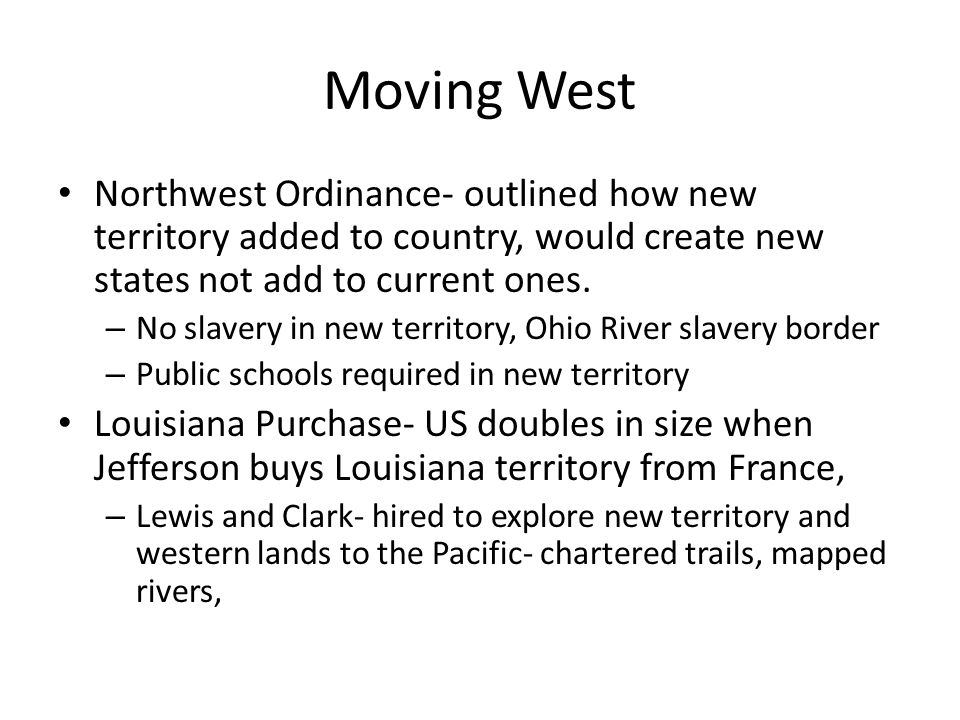Moving West Northwest Ordinance- outlined how new territory added to country, would create new states not add to current ones. – No slavery in new ter