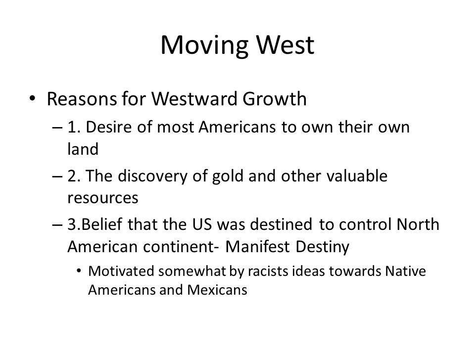 Moving West Reasons for Westward Growth – 1. Desire of most Americans to own their own land – 2. The discovery of gold and other valuable resources –