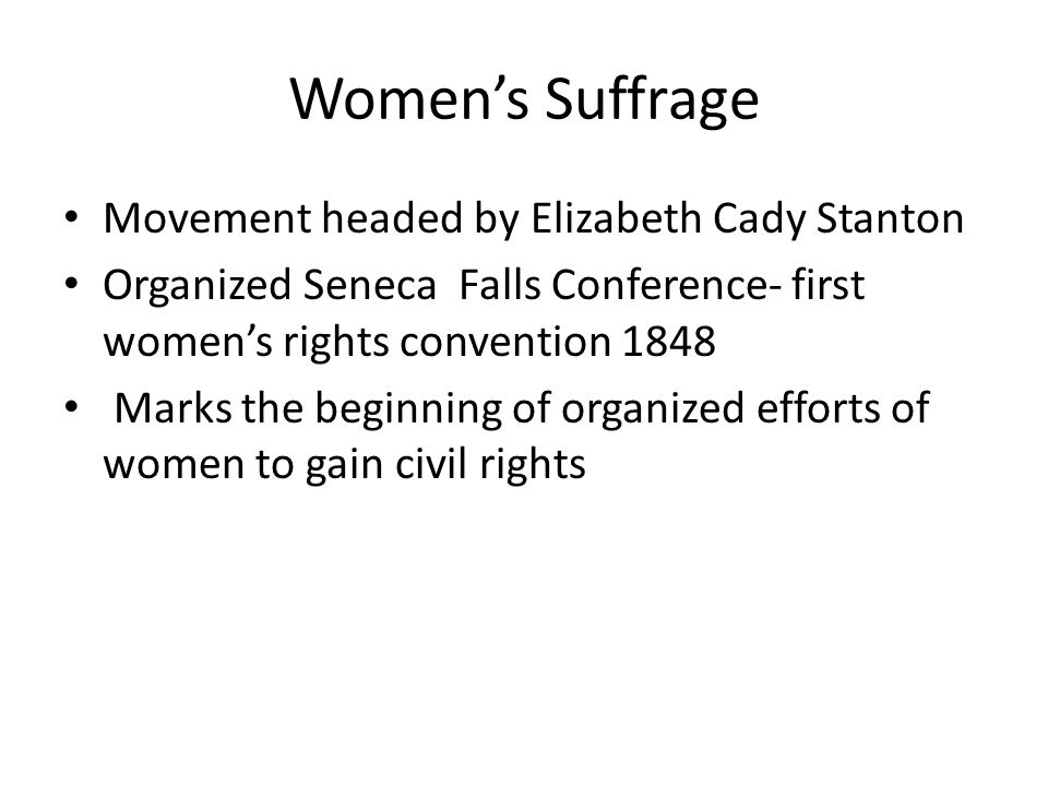 Women's Suffrage Movement headed by Elizabeth Cady Stanton Organized Seneca Falls Conference- first women's rights convention 1848 Marks the beginning