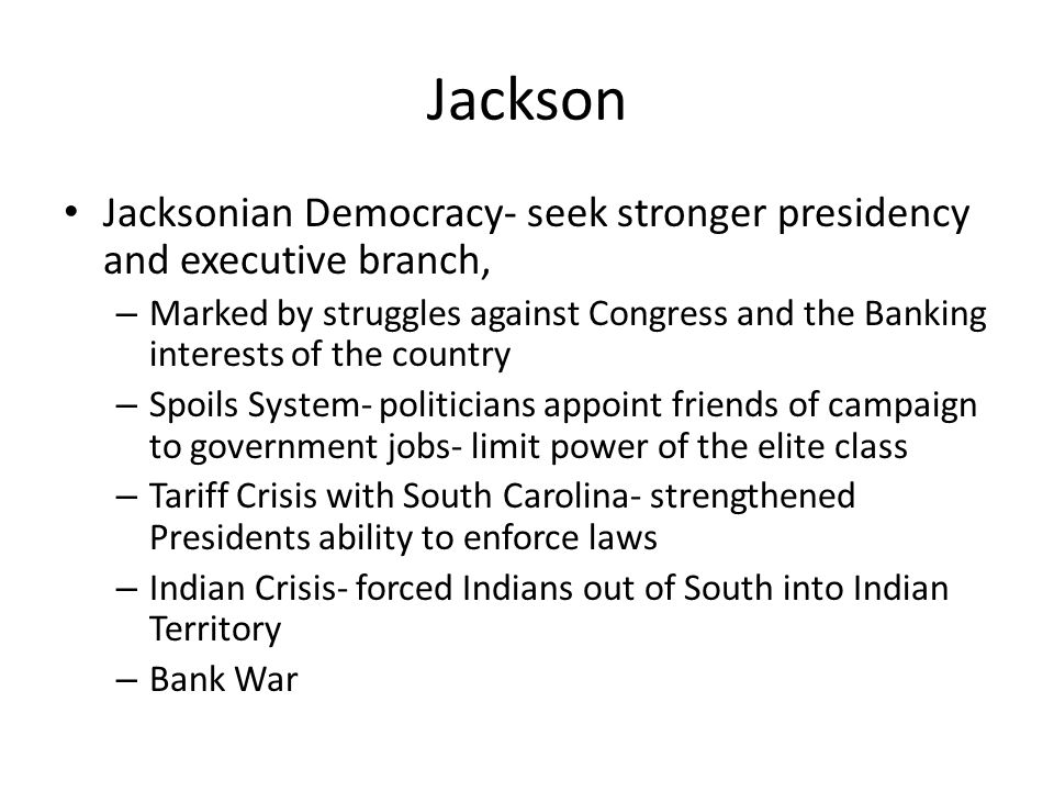 Jackson Jacksonian Democracy- seek stronger presidency and executive branch, – Marked by struggles against Congress and the Banking interests of the c
