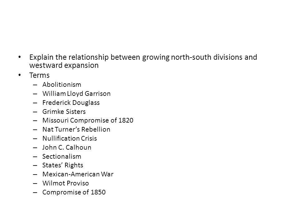 Explain the relationship between growing north-south divisions and westward expansion Terms – Abolitionism – William Lloyd Garrison – Frederick Dougla