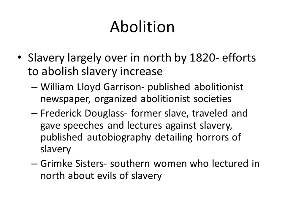 Abolition Slavery largely over in north by 1820- efforts to abolish slavery increase – William Lloyd Garrison- published abolitionist newspaper, organ