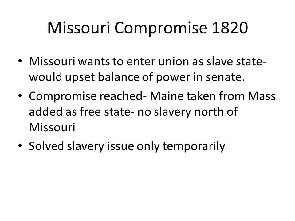 Missouri Compromise 1820 Missouri wants to enter union as slave state- would upset balance of power in senate. Compromise reached- Maine taken from Ma