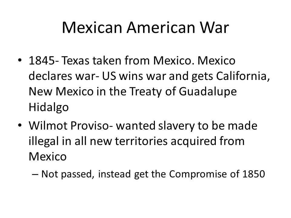Mexican American War 1845- Texas taken from Mexico. Mexico declares war- US wins war and gets California, New Mexico in the Treaty of Guadalupe Hidalg