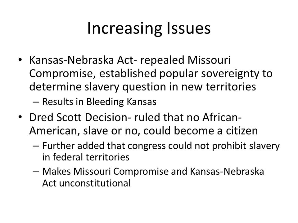 Increasing Issues Kansas-Nebraska Act- repealed Missouri Compromise, established popular sovereignty to determine slavery question in new territories