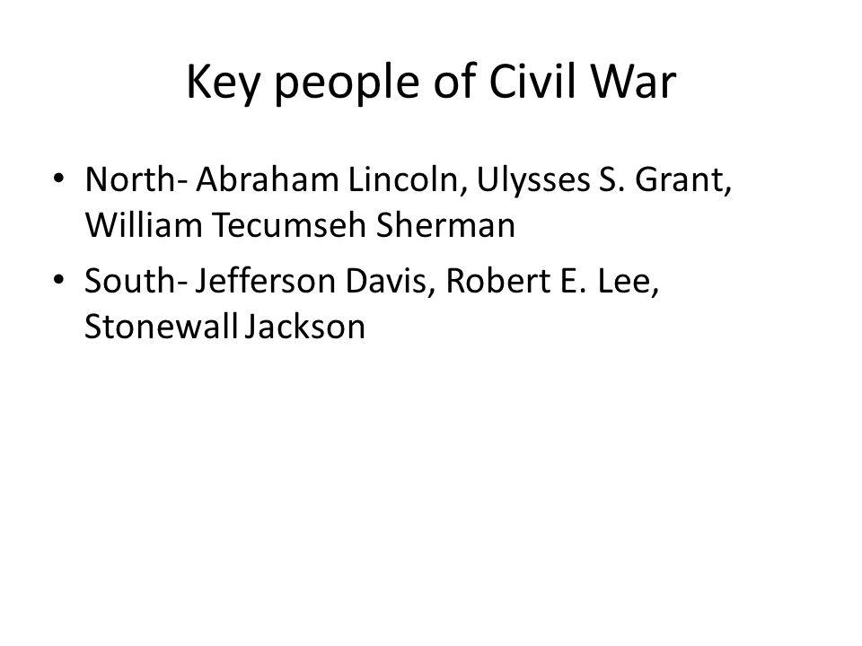 Key people of Civil War North- Abraham Lincoln, Ulysses S. Grant, William Tecumseh Sherman South- Jefferson Davis, Robert E. Lee, Stonewall Jackson