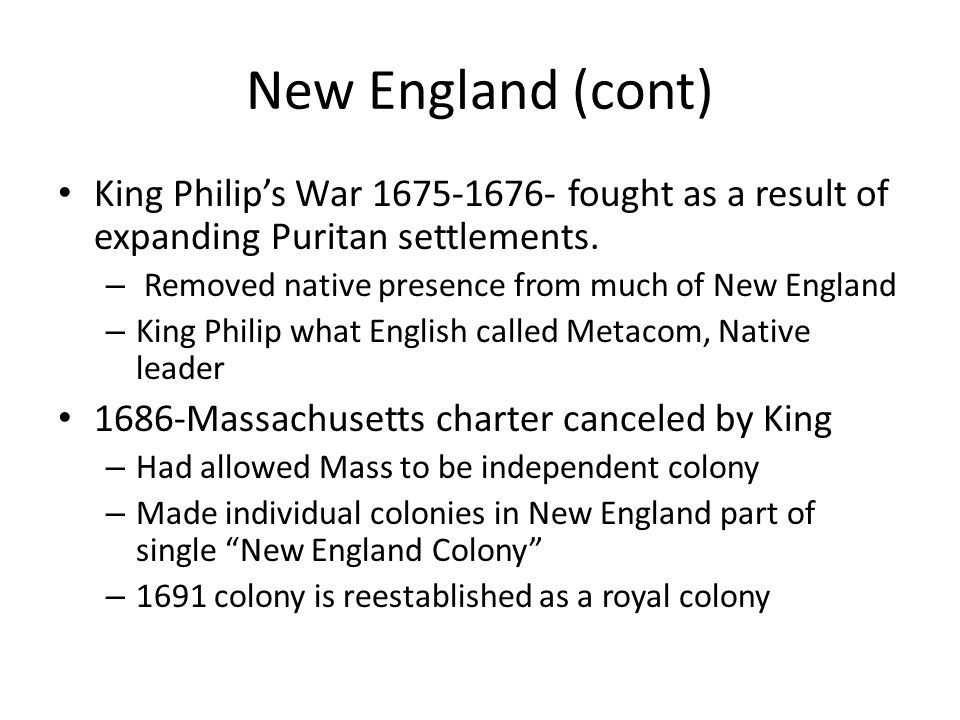 New England (cont) King Philip's War 1675-1676- fought as a result of expanding Puritan settlements. – Removed native presence from much of New Englan