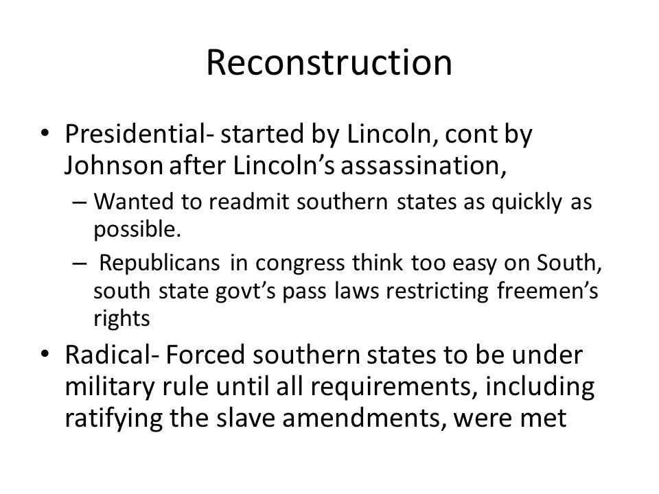 Reconstruction Presidential- started by Lincoln, cont by Johnson after Lincoln's assassination, – Wanted to readmit southern states as quickly as poss