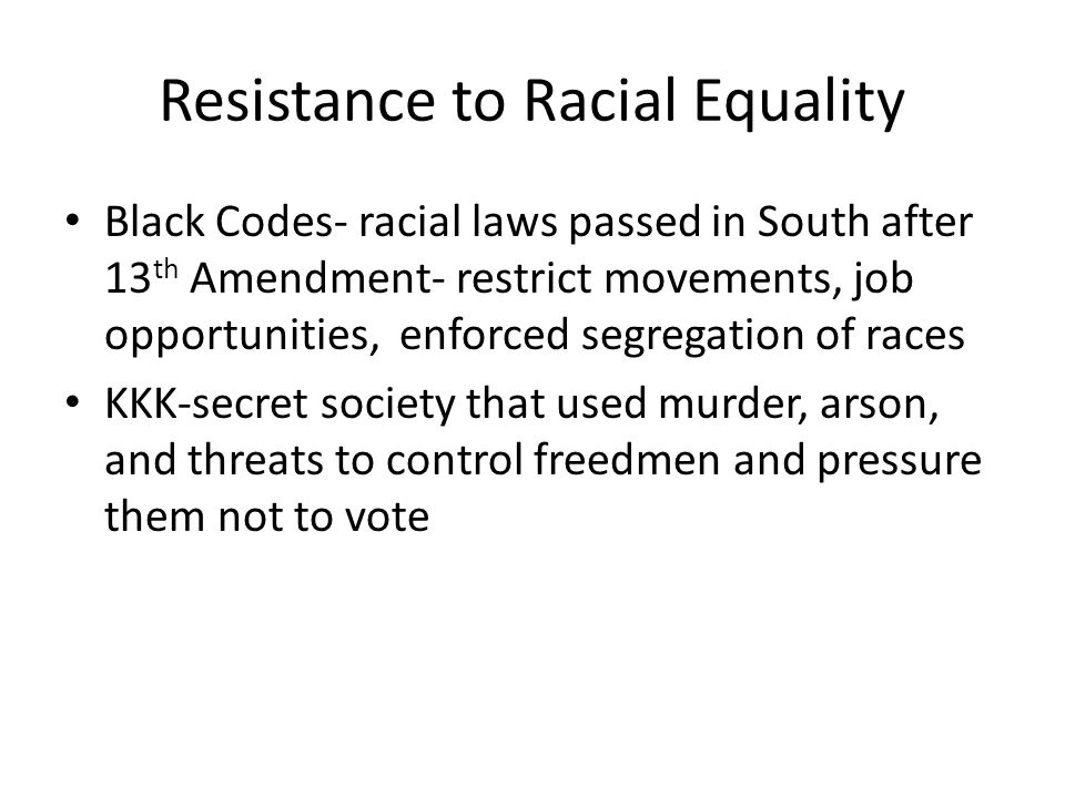 Resistance to Racial Equality Black Codes- racial laws passed in South after 13 th Amendment- restrict movements, job opportunities, enforced segregat