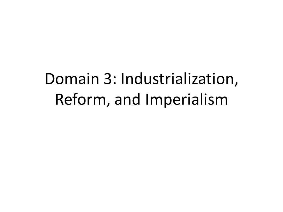 Domain 3: Industrialization, Reform, and Imperialism