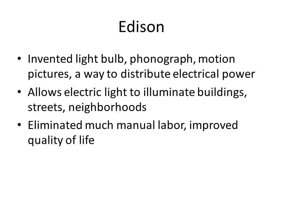 Edison Invented light bulb, phonograph, motion pictures, a way to distribute electrical power Allows electric light to illuminate buildings, streets,