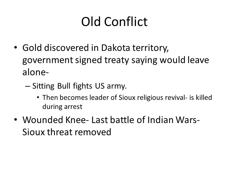 Old Conflict Gold discovered in Dakota territory, government signed treaty saying would leave alone- – Sitting Bull fights US army. Then becomes leade