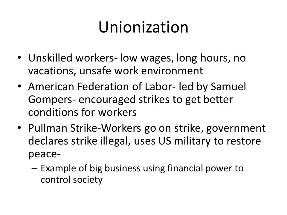 Unionization Unskilled workers- low wages, long hours, no vacations, unsafe work environment American Federation of Labor- led by Samuel Gompers- enco