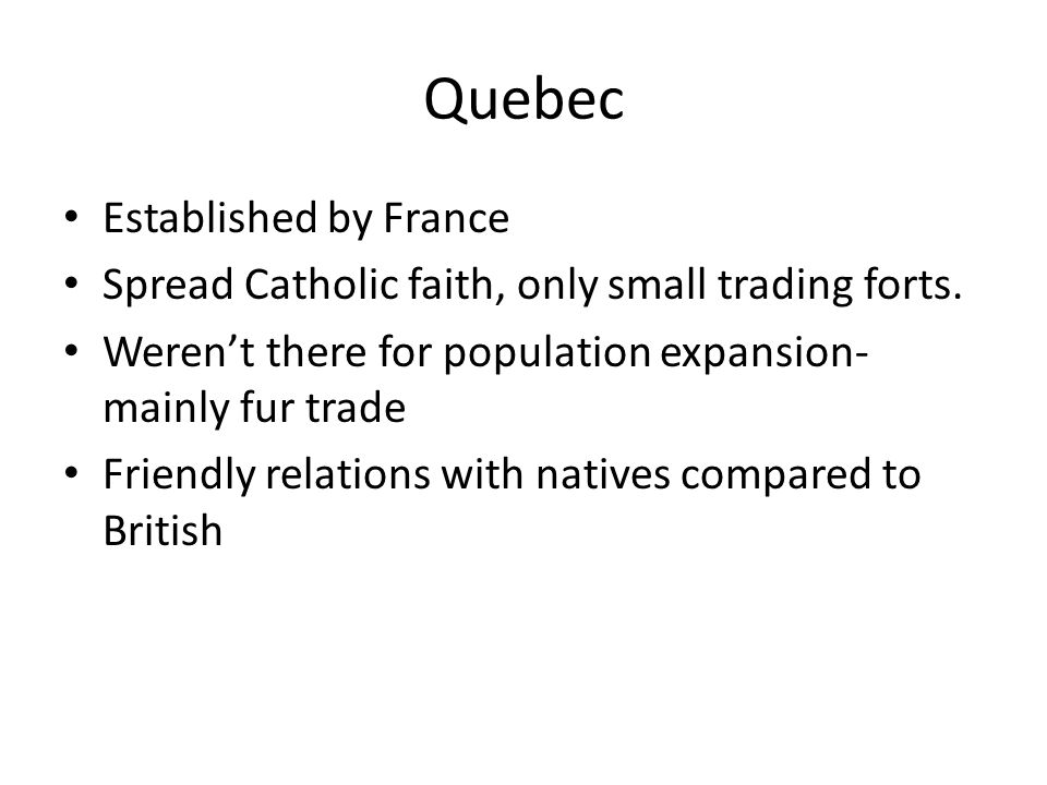 Quebec Established by France Spread Catholic faith, only small trading forts. Weren't there for population expansion- mainly fur trade Friendly relati