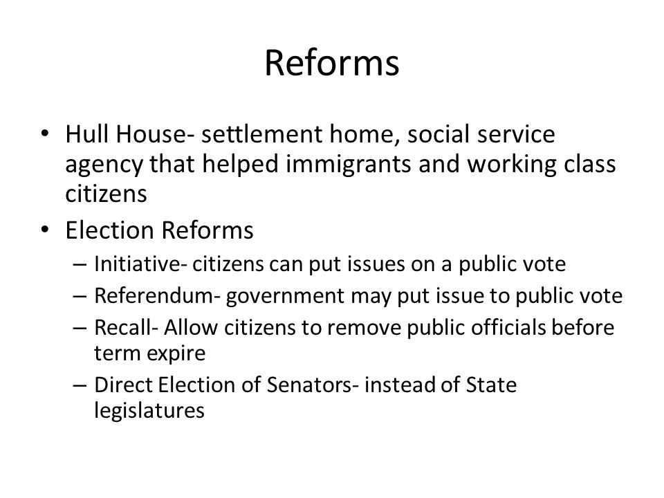 Reforms Hull House- settlement home, social service agency that helped immigrants and working class citizens Election Reforms – Initiative- citizens c