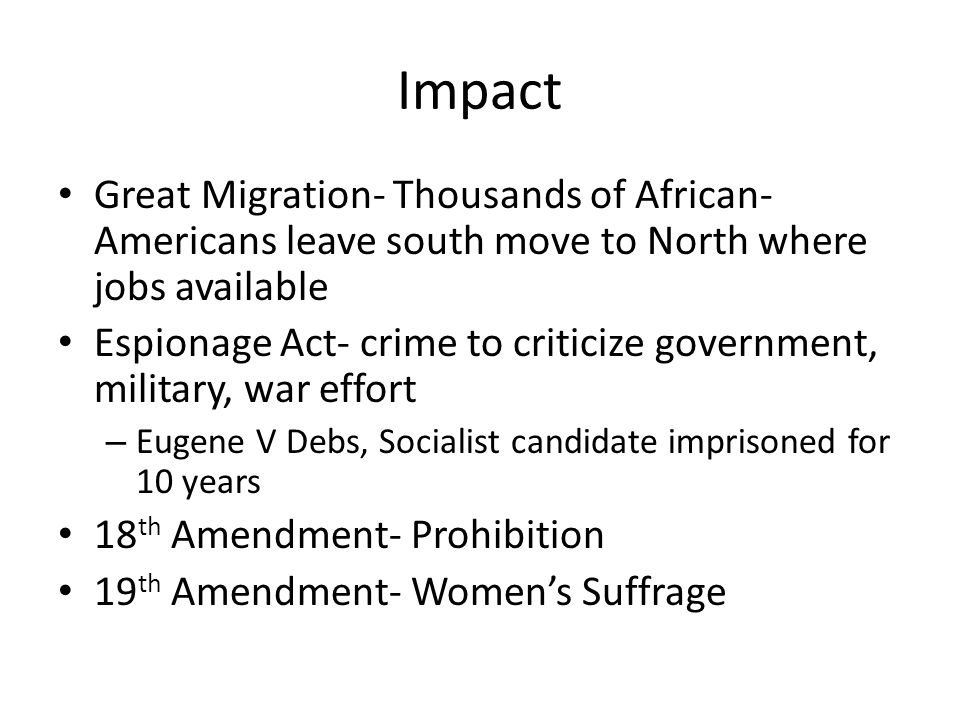 Impact Great Migration- Thousands of African- Americans leave south move to North where jobs available Espionage Act- crime to criticize government, m