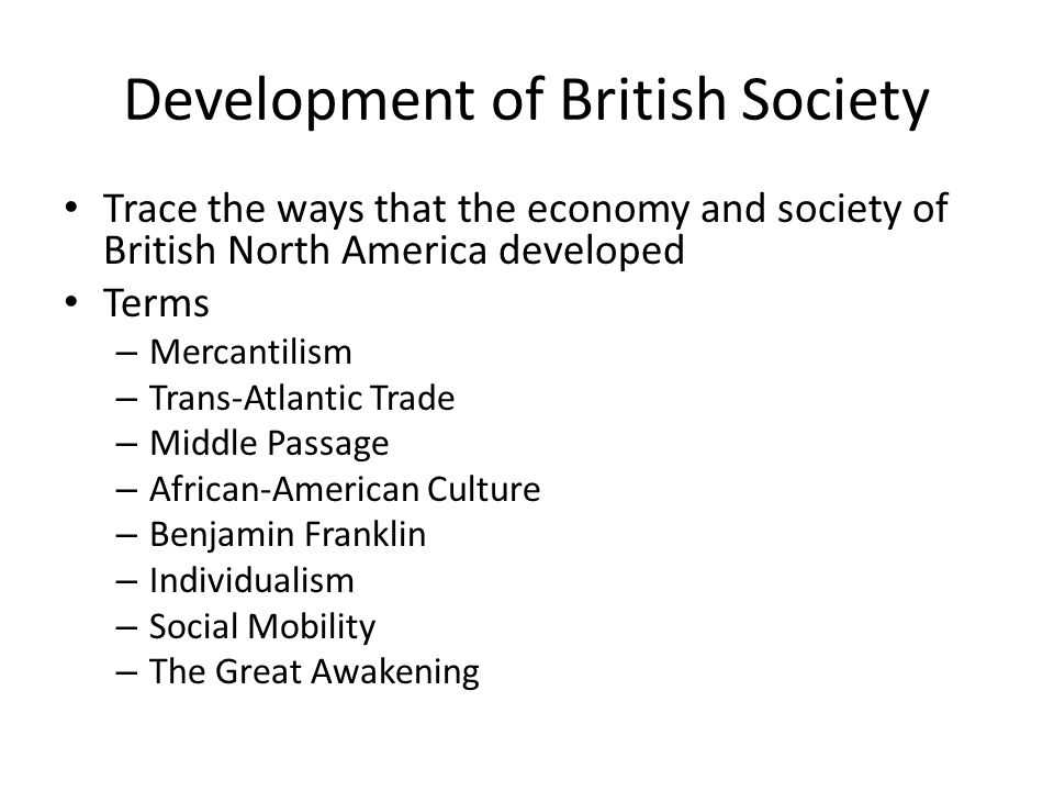Development of British Society Trace the ways that the economy and society of British North America developed Terms – Mercantilism – Trans-Atlantic Tr