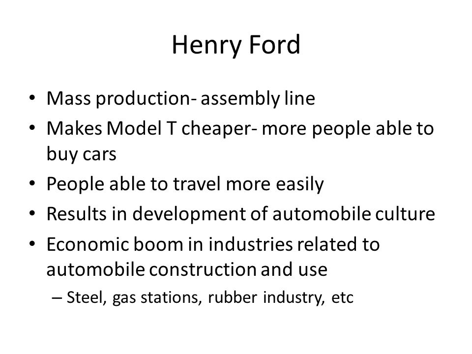 Henry Ford Mass production- assembly line Makes Model T cheaper- more people able to buy cars People able to travel more easily Results in development