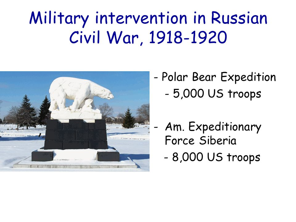 Military intervention in Russian Civil War, 1918-1920 - Polar Bear Expedition - 5,000 US troops -Am. Expeditionary Force Siberia - 8,000 US troops