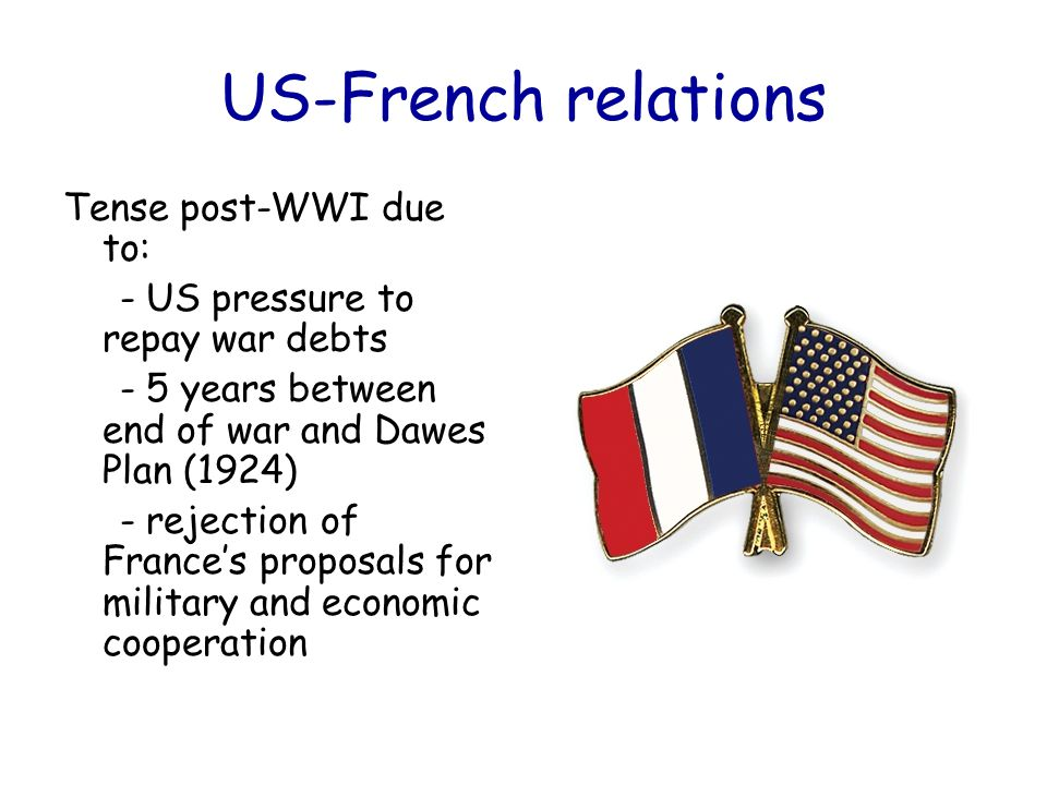 US-French relations Tense post-WWI due to: - US pressure to repay war debts - 5 years between end of war and Dawes Plan (1924) - rejection of France's