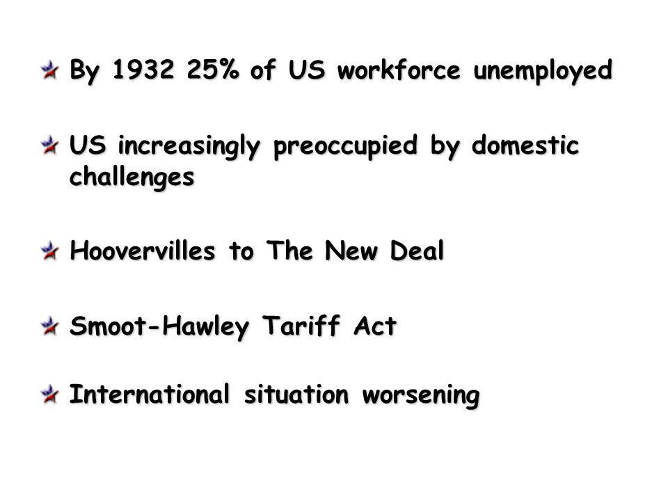 By 1932 25% of US workforce unemployed US increasingly preoccupied by domestic challenges Hoovervilles to The New Deal Smoot-Hawley Tariff Act Interna
