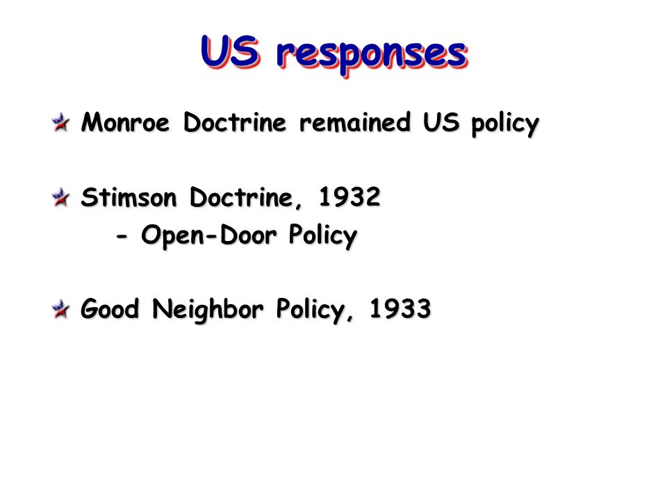 US responses Monroe Doctrine remained US policy Stimson Doctrine, 1932 - Open-Door Policy Good Neighbor Policy, 1933