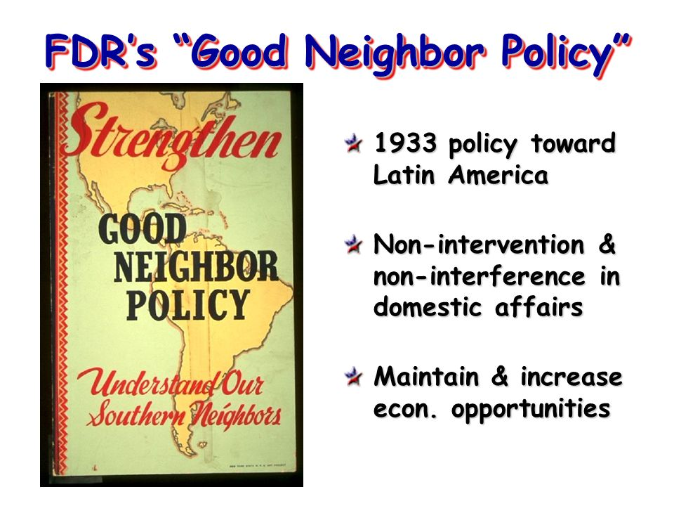 "FDR's ""Good Neighbor Policy"" 1933 policy toward Latin America Non-intervention & non-interference in domestic affairs Maintain & increase econ. opport"