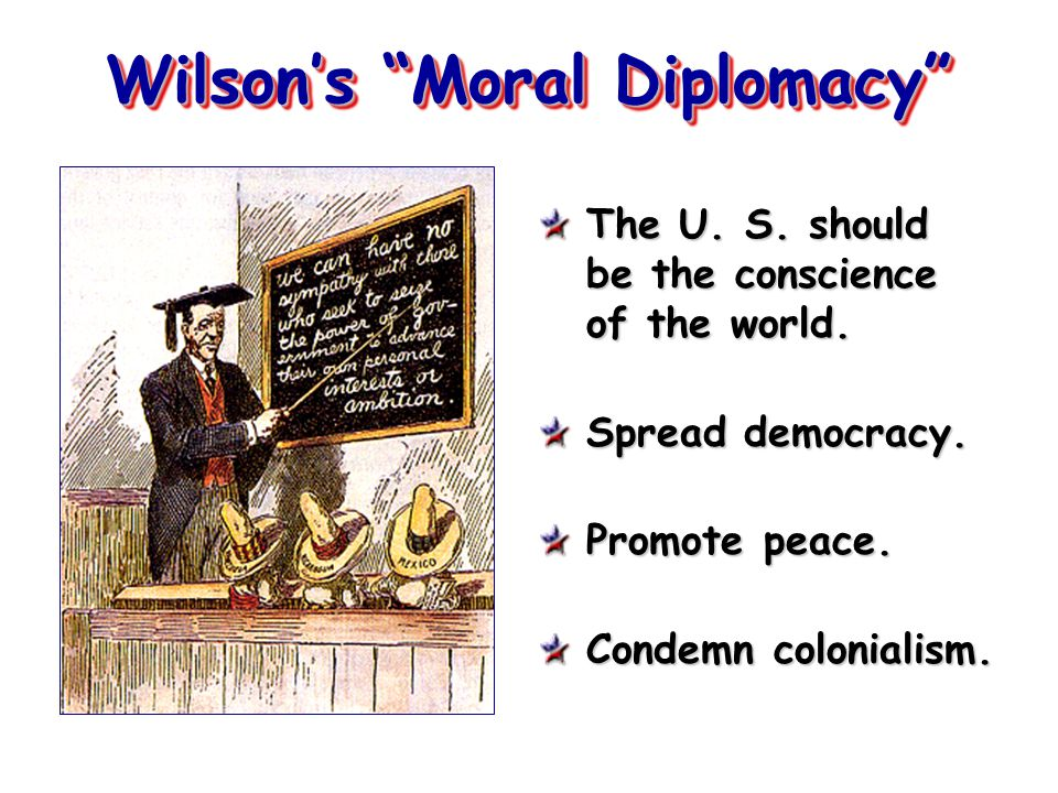 "Wilson's ""Moral Diplomacy"" The U. S. should be the conscience of the world. Spread democracy. Promote peace. Condemn colonialism."