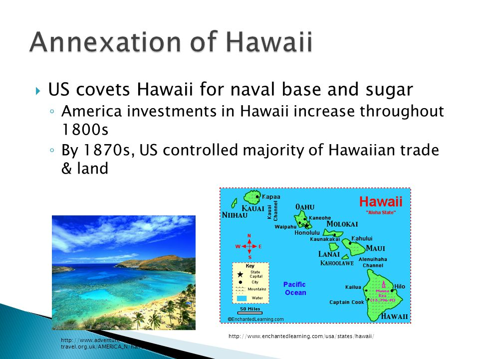  US covets Hawaii for naval base and sugar ◦ America investments in Hawaii increase throughout 1800s ◦ By 1870s, US controlled majority of Hawaiian t
