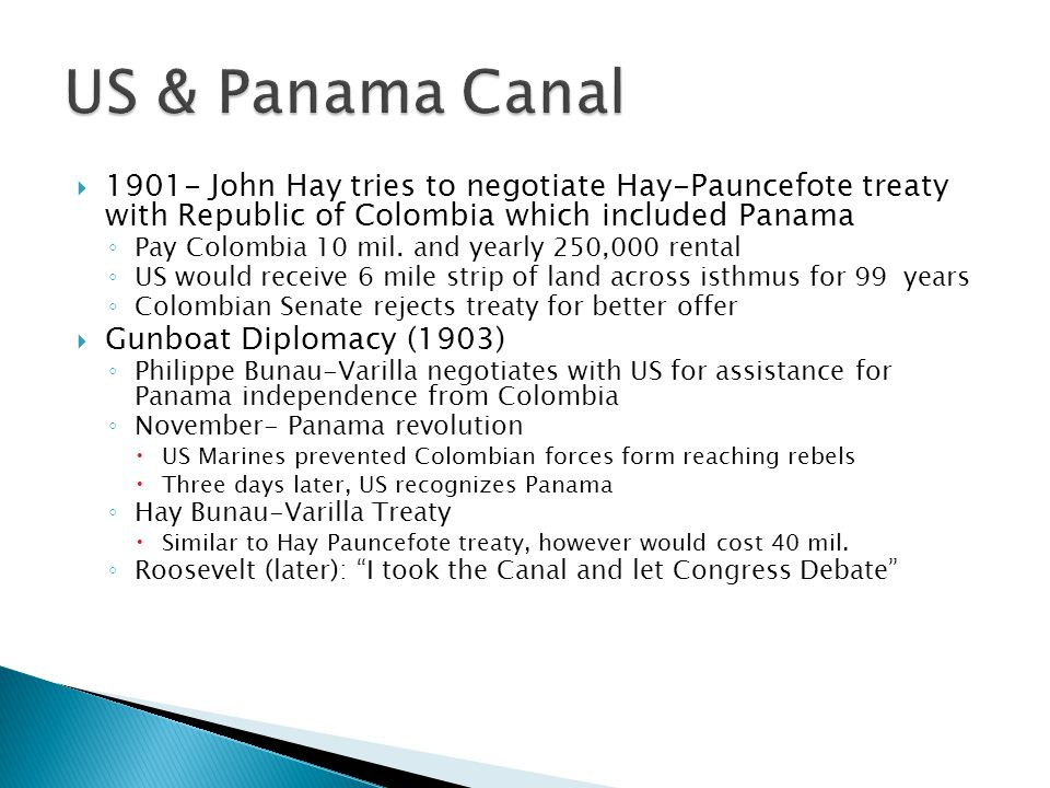  1901- John Hay tries to negotiate Hay-Pauncefote treaty with Republic of Colombia which included Panama ◦ Pay Colombia 10 mil. and yearly 250,000 re