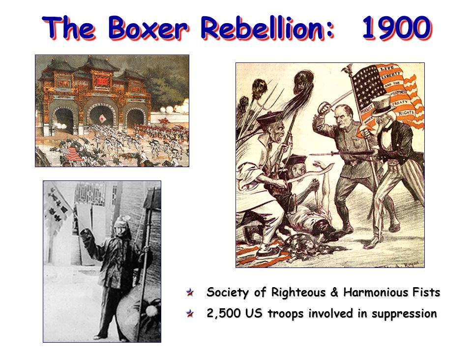 The Boxer Rebellion: 1900 Society of Righteous & Harmonious Fists 2,500 US troops involved in suppression