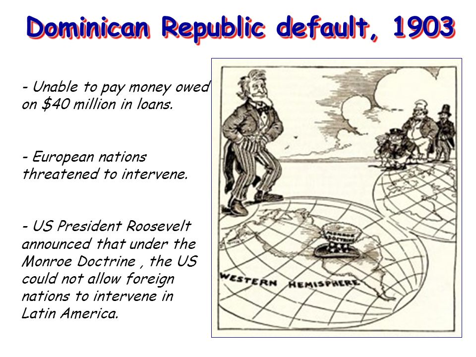 Dominican Republic default, 1903 - Unable to pay money owed on $40 million in loans.