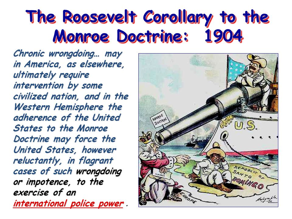 The Roosevelt Corollary to the Monroe Doctrine: 1904 Chronic wrongdoing… may in America, as elsewhere, ultimately require intervention by some civilized nation, and in the Western Hemisphere the adherence of the United States to the Monroe Doctrine may force the United States, however reluctantly, in flagrant cases of such wrongdoing or impotence, to the exercise of an international police power Chronic wrongdoing… may in America, as elsewhere, ultimately require intervention by some civilized nation, and in the Western Hemisphere the adherence of the United States to the Monroe Doctrine may force the United States, however reluctantly, in flagrant cases of such wrongdoing or impotence, to the exercise of an international police power.